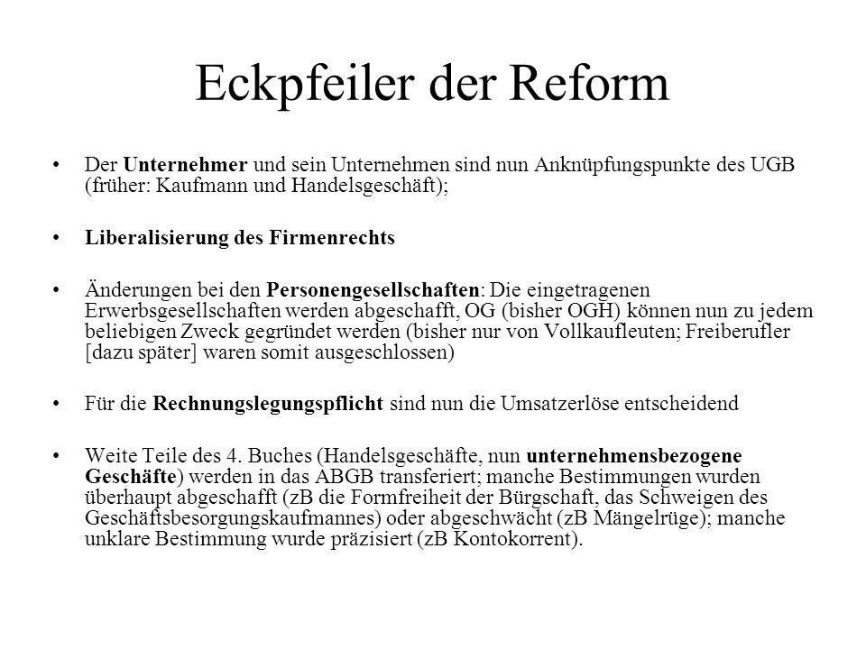 Eckpfeiler der Reform Der Unternehmer und sein Unternehmen sind nun Anknüpfungspunkte des UGB (früher: Kaufmann und Handelsgeschäft); Liberalisierung
