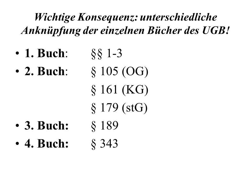 Wichtige Konsequenz: unterschiedliche Anknüpfung der einzelnen Bücher des UGB! 1. Buch:§§ 1-3 2. Buch: § 105 (OG) § 161 (KG) § 179 (stG) 3. Buch:§ 189