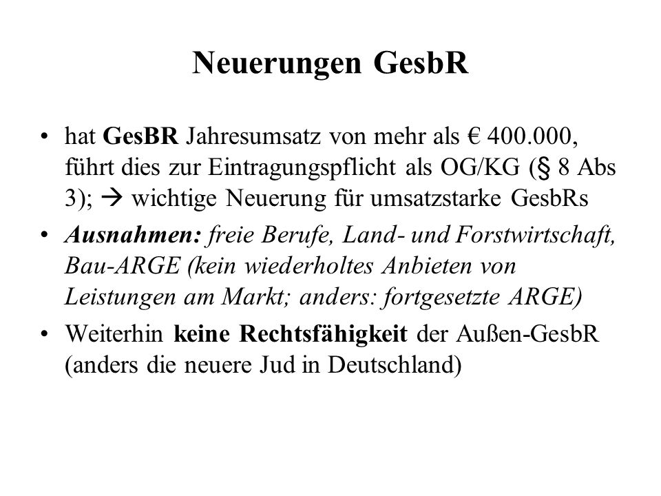 Neuerungen GesbR hat GesBR Jahresumsatz von mehr als 400.000, führt dies zur Eintragungspflicht als OG/KG (§ 8 Abs 3); wichtige Neuerung für umsatzsta