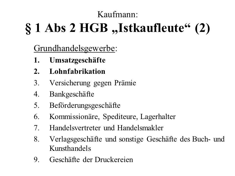 Kaufmann: § 1 Abs 2 HGB Istkaufleute (2) Grundhandelsgewerbe: 1.Umsatzgeschäfte 2.Lohnfabrikation 3.Versicherung gegen Prämie 4.Bankgeschäfte 5.Beförd