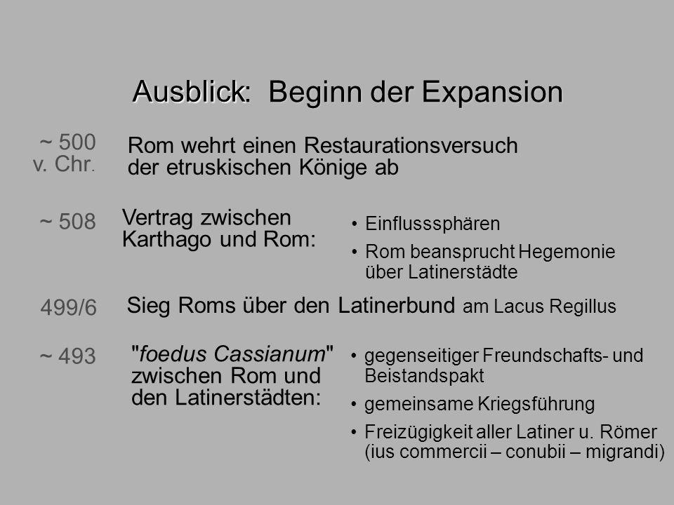: Beginn der Expansion Ausblick ~ 500 v. Chr. Rom wehrt einen Restaurationsversuch der etruskischen Könige ab 499/6 Sieg Roms über den Latinerbund am