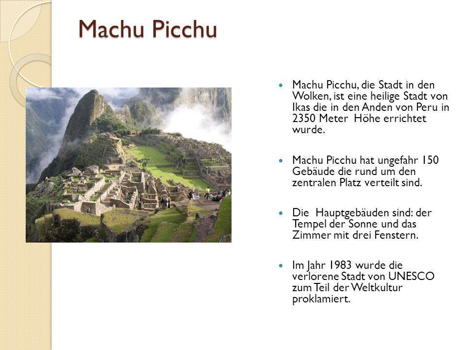 Machu Picchu Machu Picchu, die Stadt in den Wolken, ist eine heilige Stadt von Ikas die in den Anden von Peru in 2350 Meter Höhe errichtet wurde.