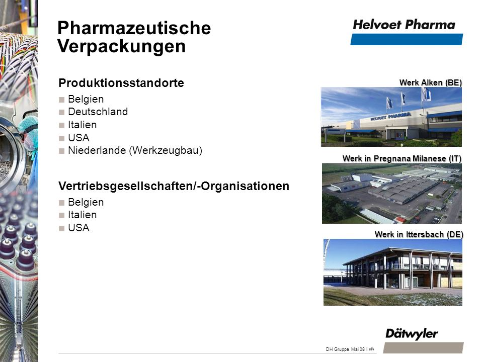 | 25 DH Gruppe Mai 08 Angebot: Verschlüsse aus Gummi, Plastik und Aluminium für injizierbare Arzneimittel, Diagnostika und Verabreichungssysteme Zielgruppen: Pharmaindustrie: Medikamenten- und Systemhersteller Umsatz 2007: CHF 261 Mio.