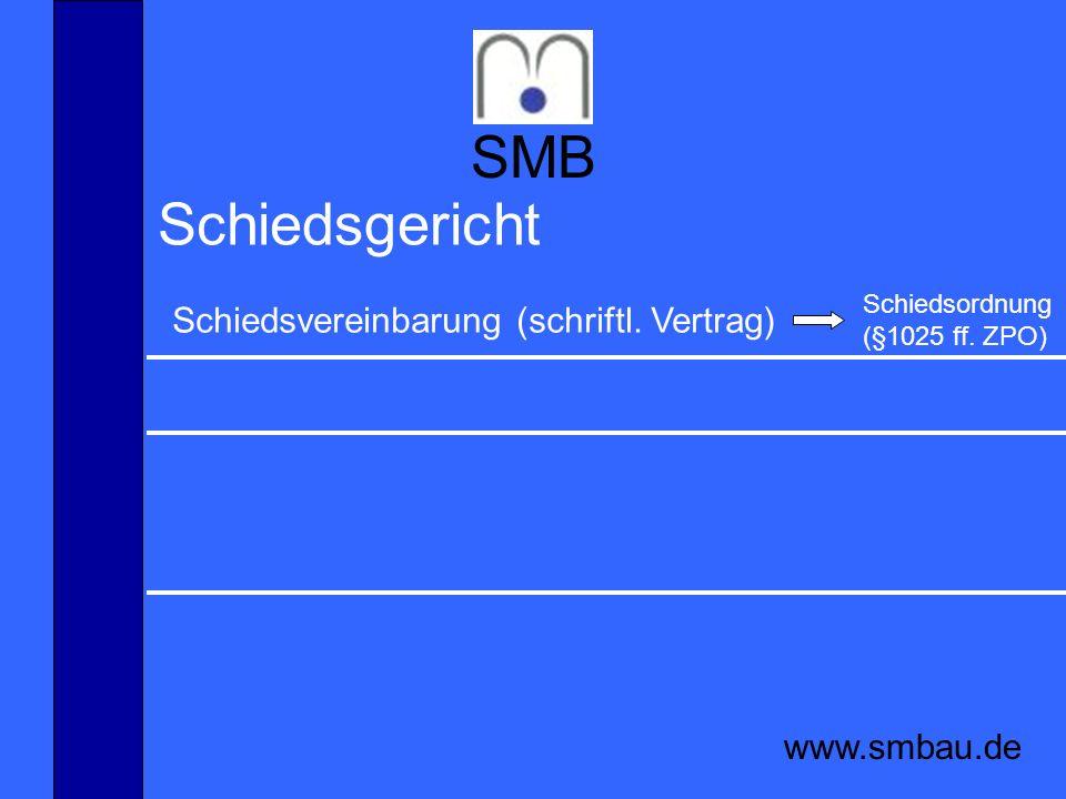 SMB www.smbau.de Schiedsgericht Schiedsvereinbarung (schriftl. Vertrag) Schiedsordnung (§1025 ff. ZPO)