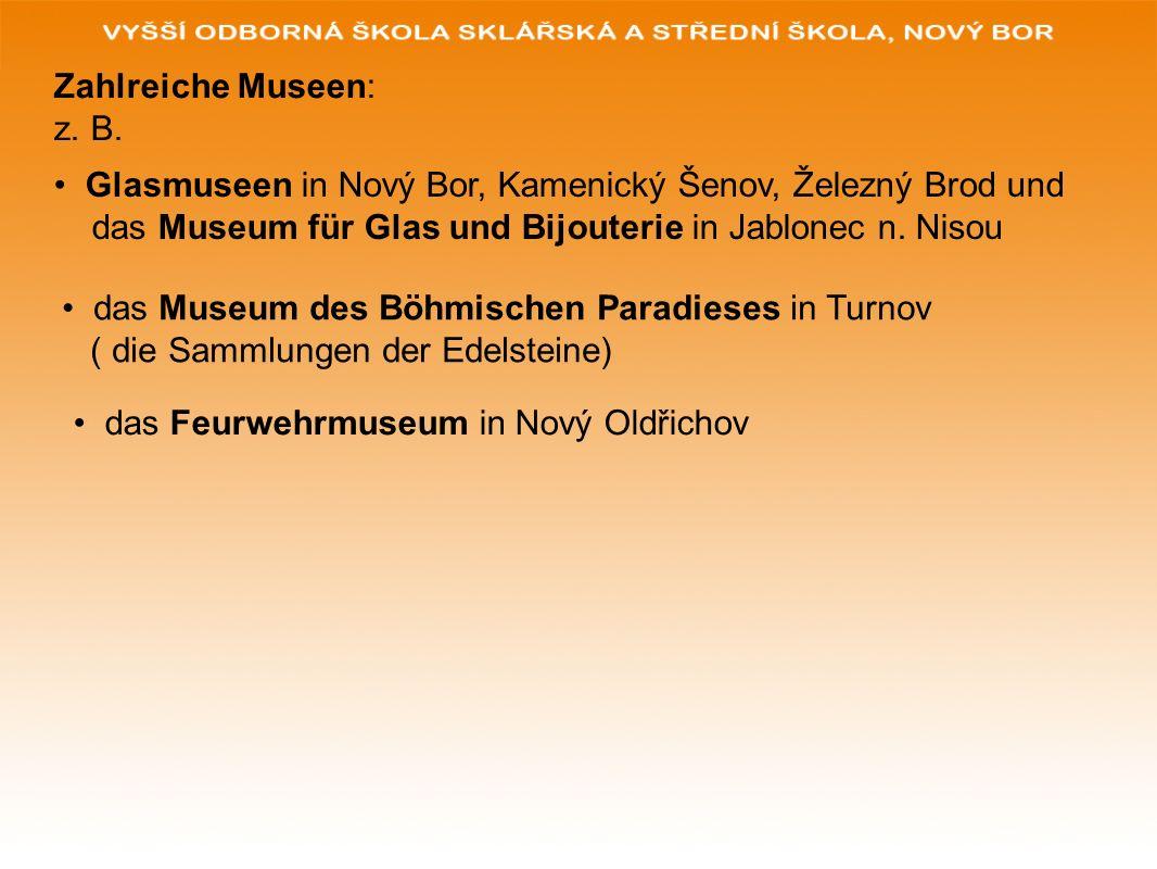 Zahlreiche Museen: z. B. Glasmuseen in Nový Bor, Kamenický Šenov, Železný Brod und das Museum für Glas und Bijouterie in Jablonec n. Nisou das Museum