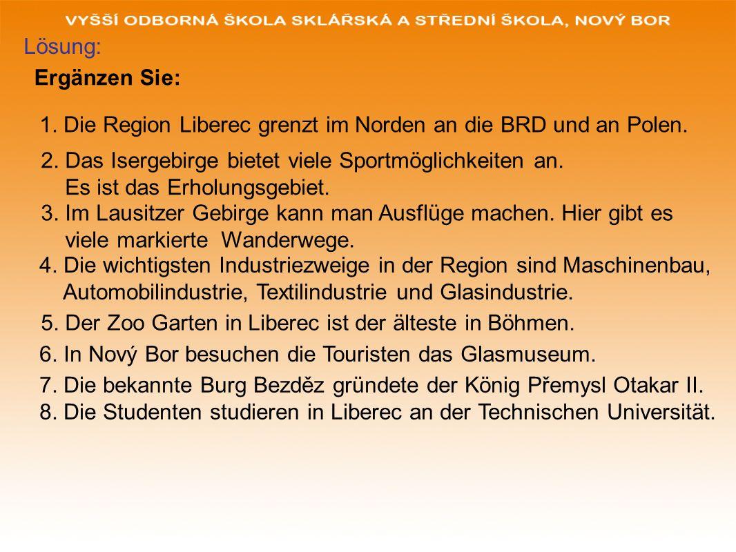 Ergänzen Sie: 1. Die Region Liberec grenzt im Norden an die BRD und an Polen. 2. Das Isergebirge bietet viele Sportmöglichkeiten an. Es ist das Erholu