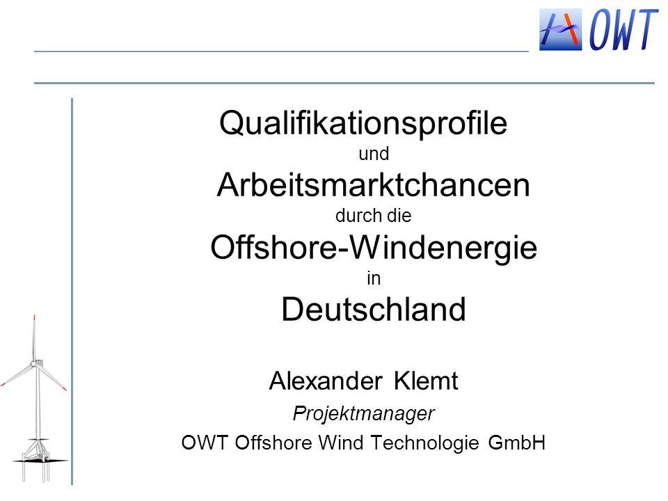 Qualifikationsprofile und Arbeitsmarktchancen durch die Offshore-Windenergie in Deutschland Alexander Klemt Projektmanager OWT Offshore Wind Technolog
