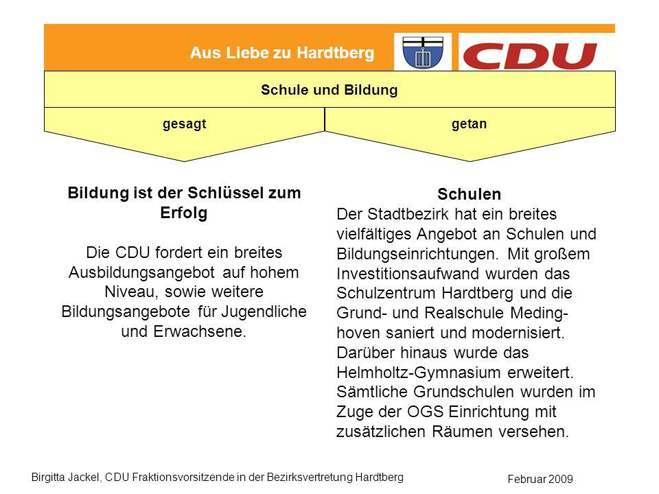 Februar 2009 Birgitta Jackel, CDU Fraktionsvorsitzende in der Bezirksvertretung Hardtberg Aus Liebe zu Hardtberg gesagt getan Schule und Bildung Bildung ist der Schlüssel zum Erfolg Die CDU fordert ein breites Ausbildungsangebot auf hohem Niveau, sowie weitere Bildungsangebote für Jugendliche und Erwachsene.