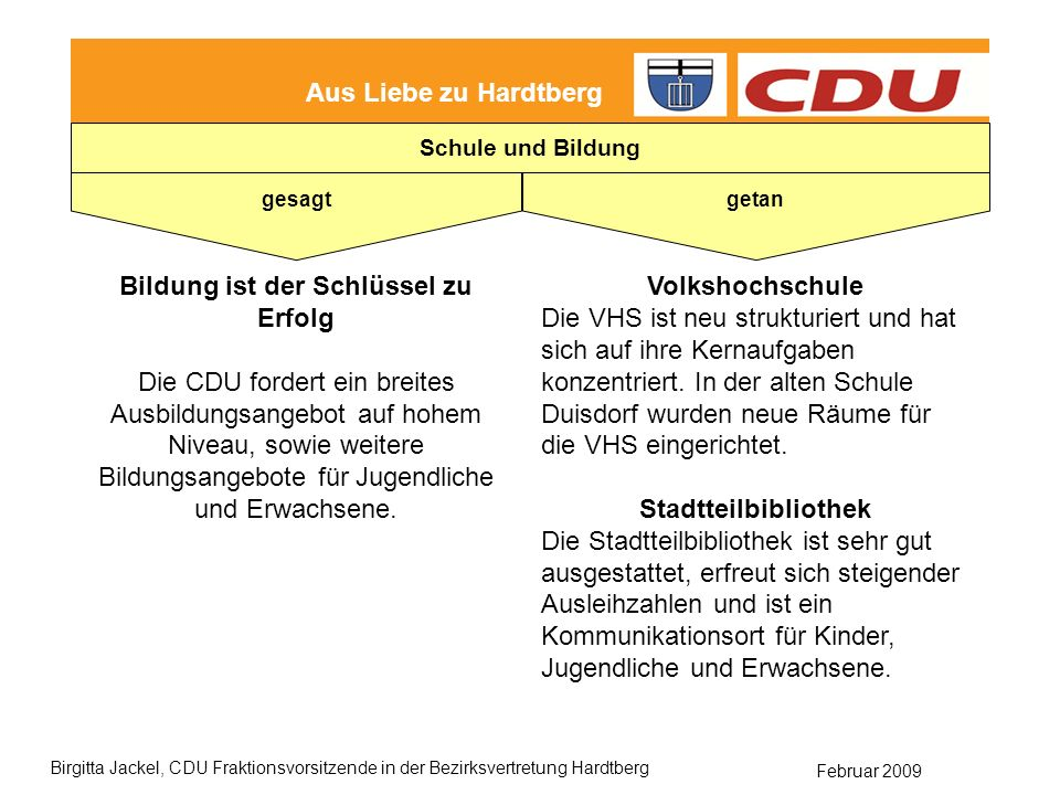 Februar 2009 Birgitta Jackel, CDU Fraktionsvorsitzende in der Bezirksvertretung Hardtberg Aus Liebe zu Hardtberg gesagt getan Schule und Bildung Bildung ist der Schlüssel zu Erfolg Die CDU fordert ein breites Ausbildungsangebot auf hohem Niveau, sowie weitere Bildungsangebote für Jugendliche und Erwachsene.