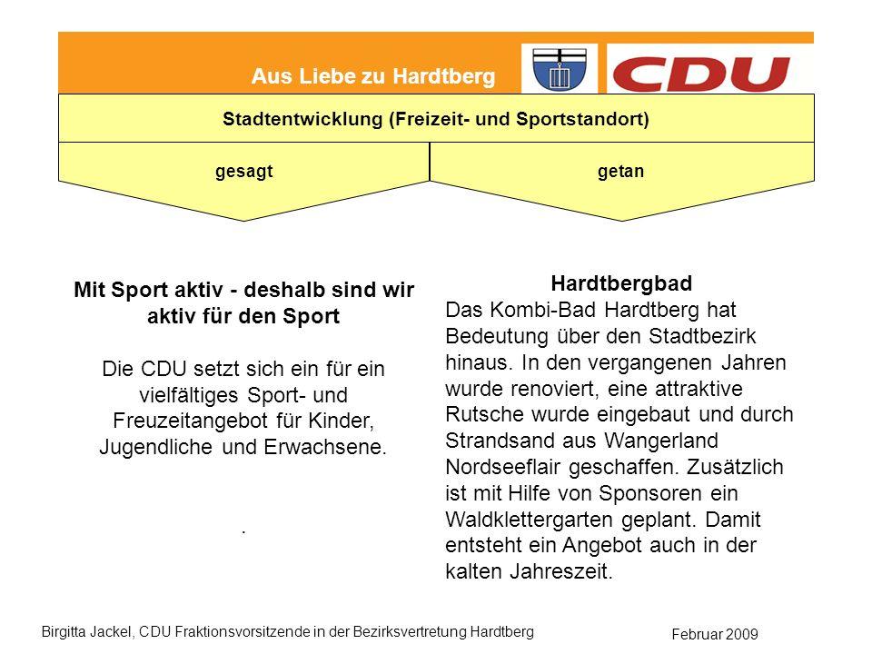 Februar 2009 Birgitta Jackel, CDU Fraktionsvorsitzende in der Bezirksvertretung Hardtberg Aus Liebe zu Hardtberg gesagt getan Stadtentwicklung (Freizeit- und Sportstandort) Mit Sport aktiv - deshalb sind wir aktiv für den Sport Die CDU setzt sich ein für ein vielfältiges Sport- und Freuzeitangebot für Kinder, Jugendliche und Erwachsene..