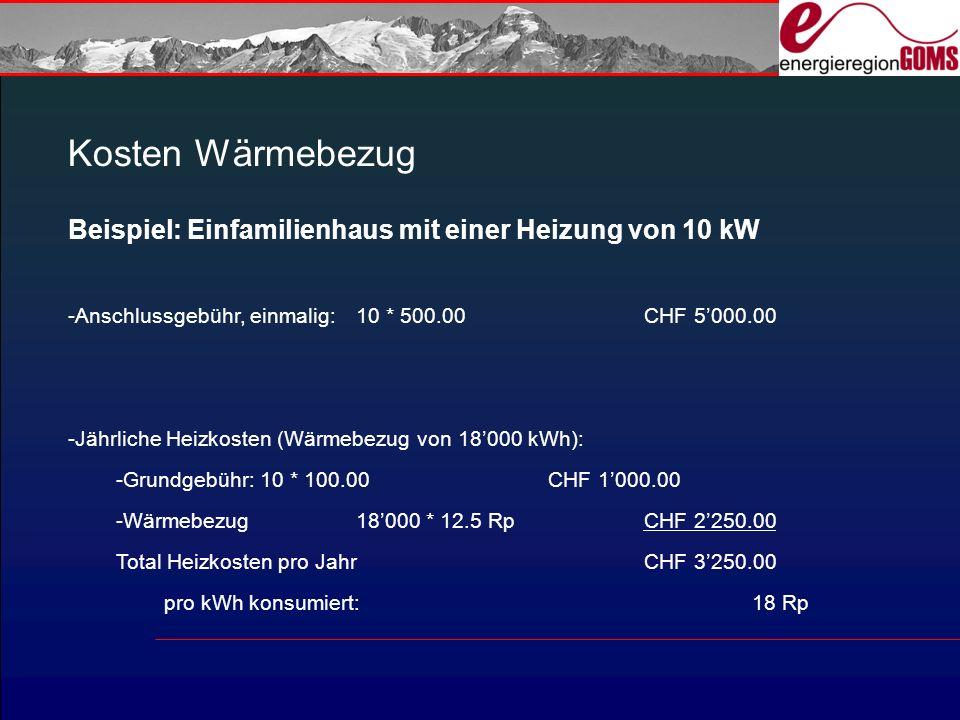 Kosten Wärmebezug Beispiel: Einfamilienhaus mit einer Heizung von 10 kW -Anschlussgebühr, einmalig:10 * 500.00CHF 5000.00 -Jährliche Heizkosten (Wärmebezug von 18000 kWh): -Grundgebühr:10 * 100.00CHF 1000.00 -Wärmebezug18000 * 12.5 RpCHF 2250.00 Total Heizkosten pro JahrCHF 3250.00 pro kWh konsumiert: 18 Rp