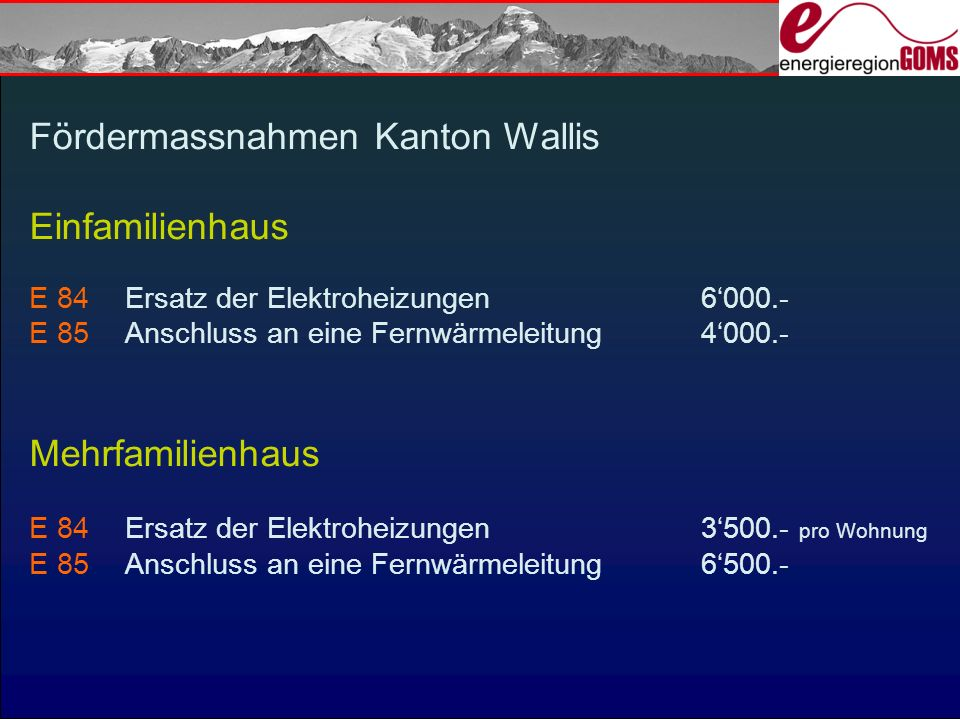Fördermassnahmen Kanton Wallis Einfamilienhaus E 84Ersatz der Elektroheizungen6000.- E 85Anschluss an eine Fernwärmeleitung4000.- Mehrfamilienhaus E 84Ersatz der Elektroheizungen3500.- pro Wohnung E 85Anschluss an eine Fernwärmeleitung6500.-