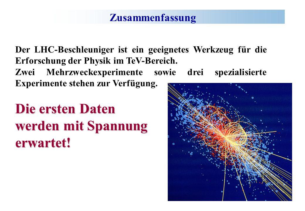 Zusammenfassung Der LHC-Beschleuniger ist ein geeignetes Werkzeug für die Erforschung der Physik im TeV-Bereich. Zwei Mehrzweckexperimente sowie drei