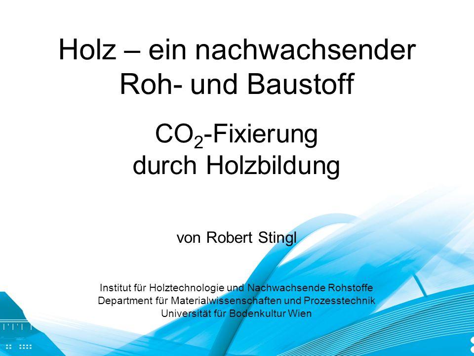 Holz – ein nachwachsender Roh- und Baustoff CO 2 -Fixierung durch Holzbildung von Robert Stingl Institut für Holztechnologie und Nachwachsende Rohstoffe Department für Materialwissenschaften und Prozesstechnik Universität für Bodenkultur Wien