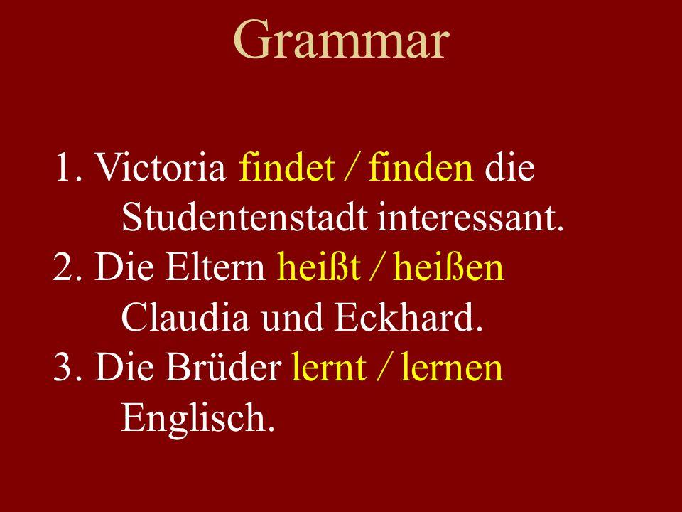 Grammar 1. Victoria findet / finden die Studentenstadt interessant. 2. Die Eltern heißt / heißen Claudia und Eckhard. 3. Die Brüder lernt / lernen Eng