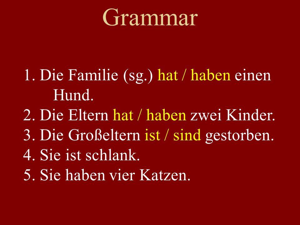 Grammar 1. Die Familie (sg.) hat / haben einen Hund. 2. Die Eltern hat / haben zwei Kinder. 3. Die Großeltern ist / sind gestorben. 4. Sie ist schlank