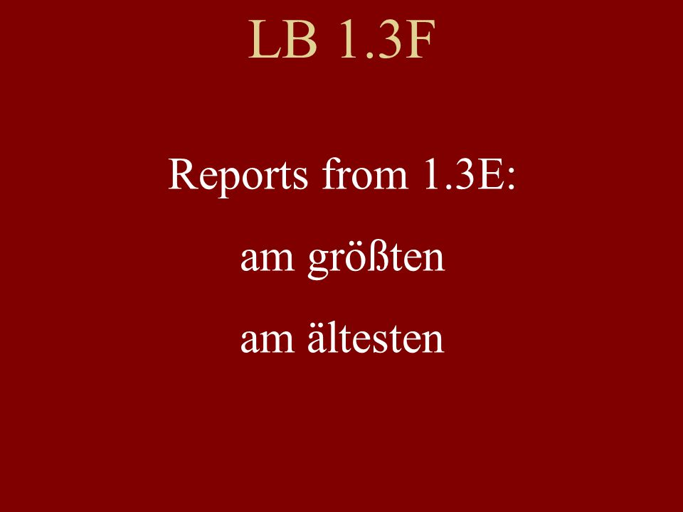 LB 1.3F Reports from 1.3E: am größten am ältesten