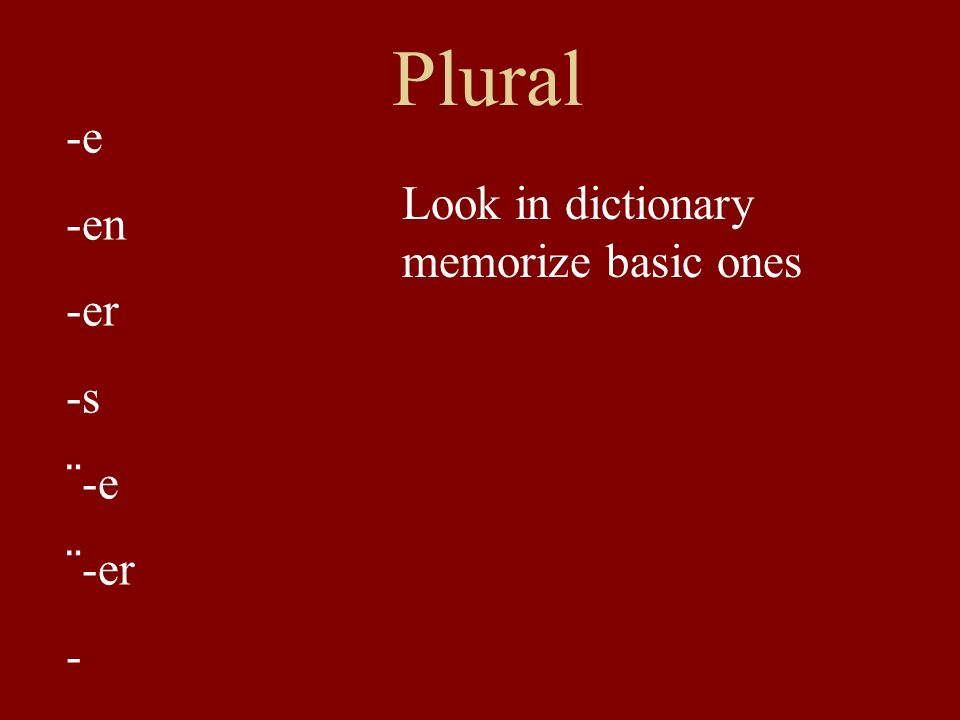 Plural -e -en -er -s ¨-e ¨-er - Look in dictionary memorize basic ones