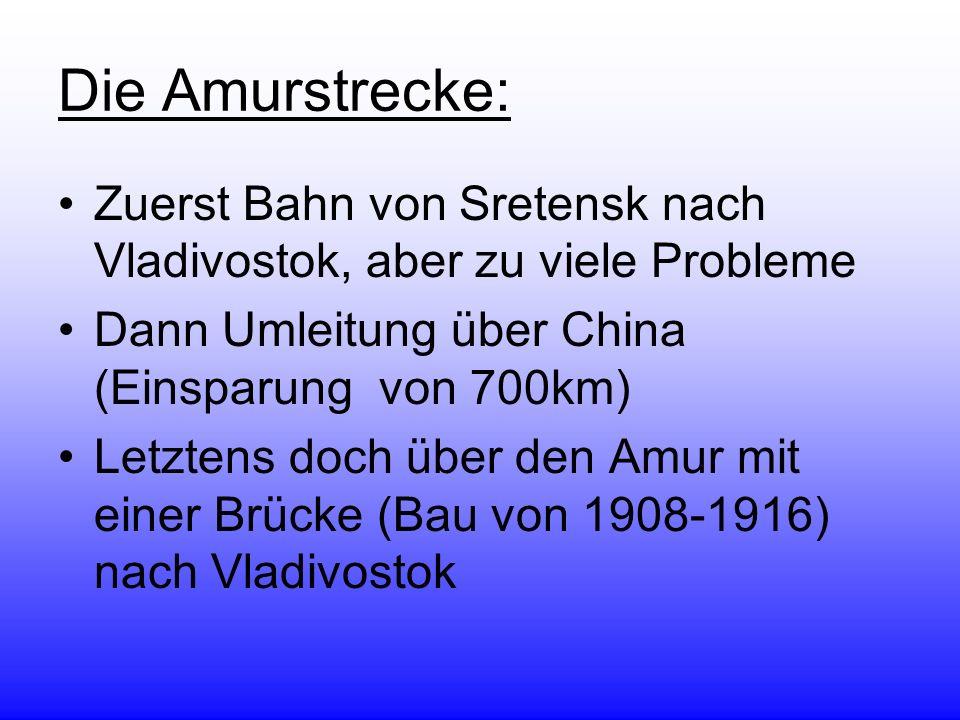 Die Amurstrecke: Zuerst Bahn von Sretensk nach Vladivostok, aber zu viele Probleme Dann Umleitung über China (Einsparung von 700km) Letztens doch über