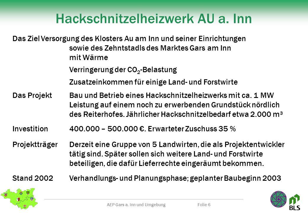 AEP Gars a. Inn und UmgebungFolie 6 Hackschnitzelheizwerk AU a. Inn Das ZielVersorgung des Klosters Au am Inn und seiner Einrichtungen sowie des Zehnt