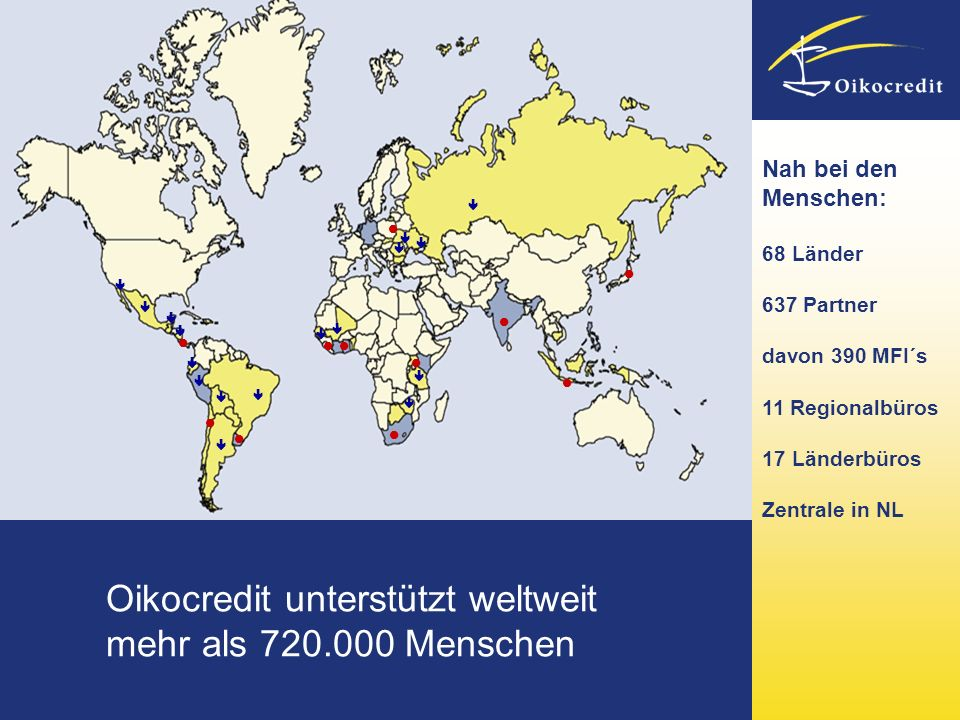 Oikocredit unterstützt weltweit mehr als 720.000 Menschen Nah bei den Menschen: 68 Länder 637 Partner davon 390 MFI´s 11 Regionalbüros 17 Länderbüros