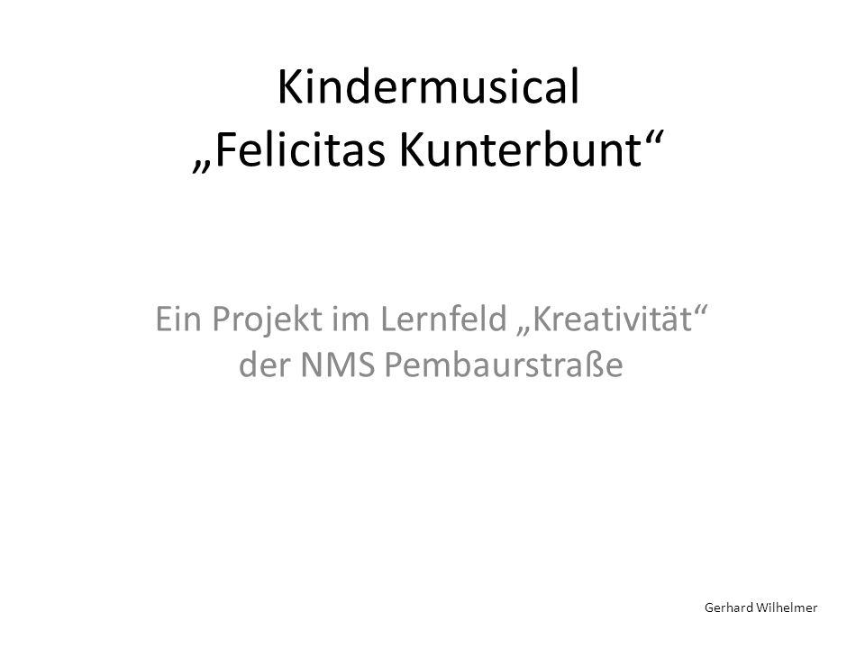 Kindermusical Felicitas Kunterbunt Ein Projekt im Lernfeld Kreativität der NMS Pembaurstraße Gerhard Wilhelmer