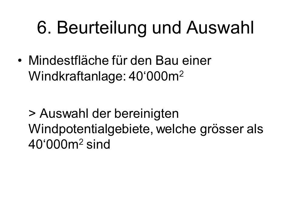 6. Beurteilung und Auswahl Mindestfläche für den Bau einer Windkraftanlage: 40000m 2 > Auswahl der bereinigten Windpotentialgebiete, welche grösser al