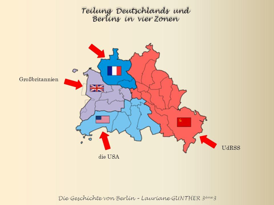 Die Geschichte von Berlin – Lauriane GUNTHER 3 ème 3 Teilung Deutschlands und Berlins in vier Zonen UdRSS die USA Großbritannien Frankreich