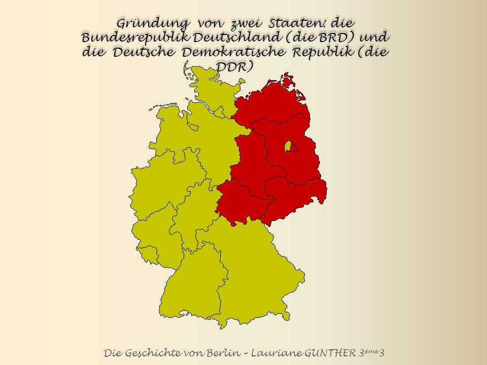 Die Geschichte von Berlin – Lauriane GUNTHER 3 ème 3 Gründung von zwei Staaten: die Bundesrepublik Deutschland (BRD) und die Deutsche Demokratische Republik (DDR) Die BRD