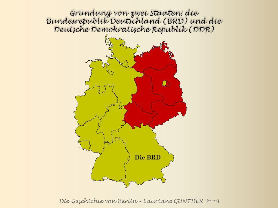 Die Geschichte von Berlin – Lauriane GUNTHER 3 ème 3 Gründung von zwei Staaten: die Bundesrepublik Deutschland (die BRD) und die Deutsche Demokratische Republik (die DDR) Die BRD Die DDR Konrad Adenauer ist der erste Bundeskanzler der BRD.