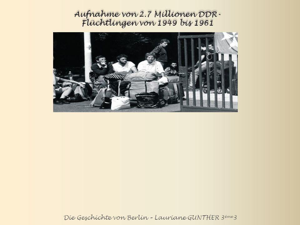 Die Geschichte von Berlin – Lauriane GUNTHER 3 ème 3 Aufnahme von 2.7 Millionen DDR- Flüchtlingen von 1949 bis 1961 Etwa 3.6 Millionen Menschen haben zwischen 1945 und 1961 die sowjetische Zone und Ost-Berlin verlassen: ein Flüchtlingsstrom, der zu 50 Prozent über West-Berlin führte, und der die SED- Führung vor immer größere Schwierigkeiten stellte.