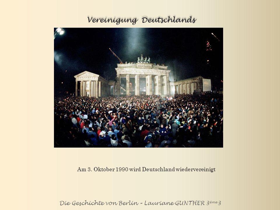 Die Geschichte von Berlin – Lauriane GUNTHER 3 ème 3 Vereinigung Deutschlands Am 3. Oktober 1990 wird Deutschland wiedervereinigt