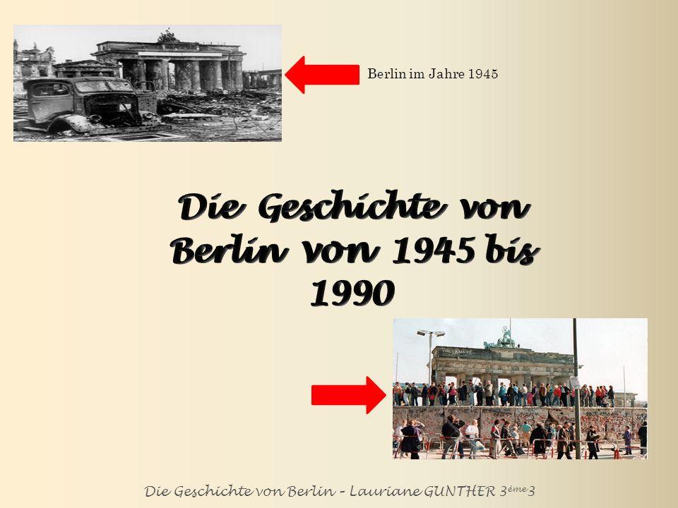 Die Geschichte von Berlin – Lauriane GUNTHER 3 ème 3 Berlin im Jahre 1945 Berlin im Jahre 1990