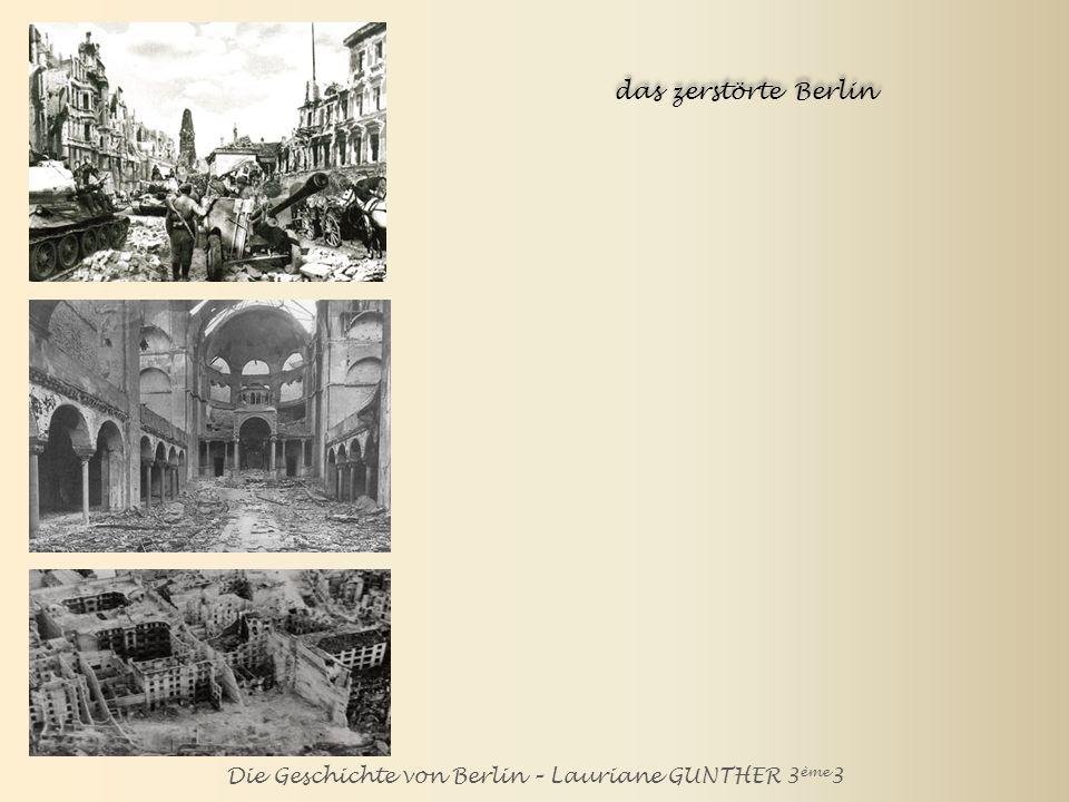 Die Geschichte von Berlin – Lauriane GUNTHER 3 ème 3 das zerstörte Berlin Im März 1945 wird Berlin völlig zerstört.