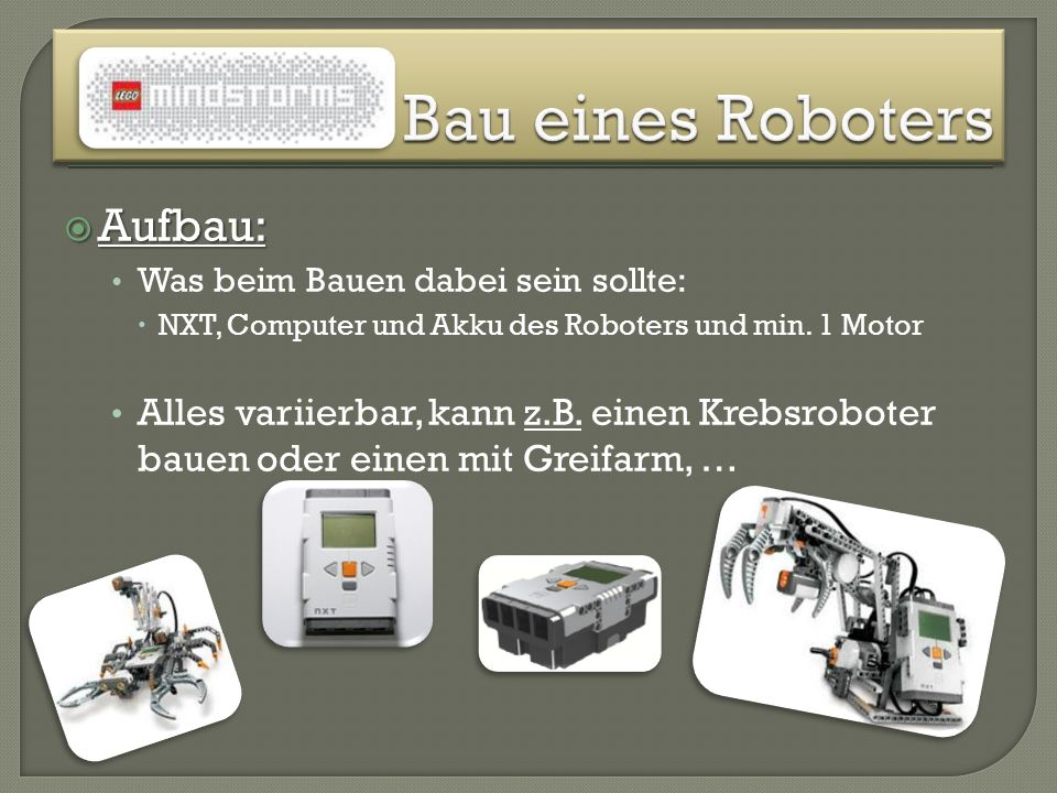 Aufbau: Aufbau: Was beim Bauen dabei sein sollte: NXT, Computer und Akku des Roboters und min. 1 Motor Alles variierbar, kann z.B. einen Krebsroboter