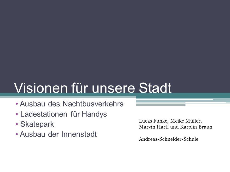 Visionen für unsere Stadt Ausbau des Nachtbusverkehrs Ladestationen für Handys Skatepark Ausbau der Innenstadt Lucas Funke, Meike Müller, Marvin Hartl und Karolin Braun Andreas-Schneider-Schule
