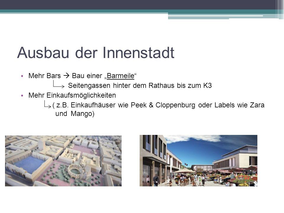 Ausbau der Innenstadt Mehr Bars Bau einer Barmeile Seitengassen hinter dem Rathaus bis zum K3 Mehr Einkaufsmöglichkeiten ( z.B.
