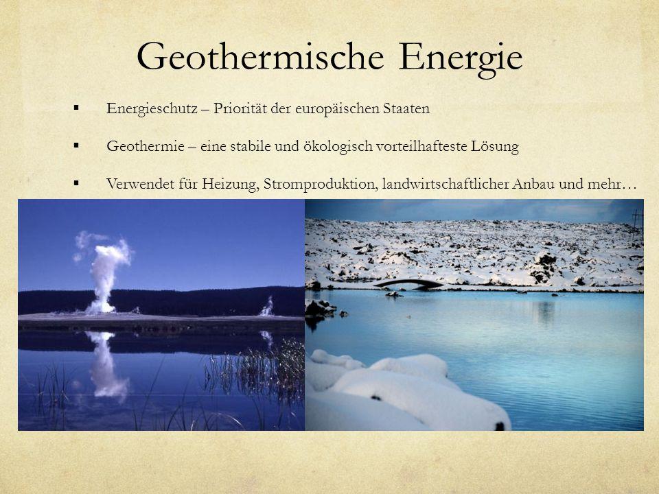 Geothermische Energie Energieschutz – Priorität der europäischen Staaten Geothermie – eine stabile und ökologisch vorteilhafteste Lösung Verwendet für Heizung, Stromproduktion, landwirtschaftlicher Anbau und mehr…