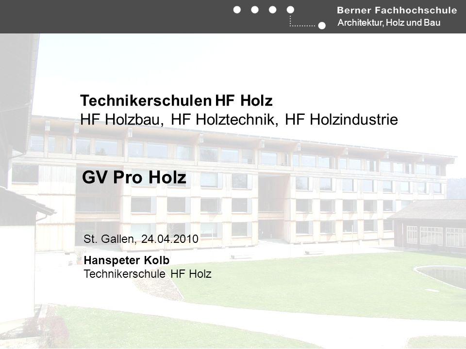 Architektur, Holz und Bau Technikerschulen HF Holz HF Holzbau, HF Holztechnik, HF Holzindustrie GV Pro Holz St. Gallen, 24.04.2010 Hanspeter Kolb Tech