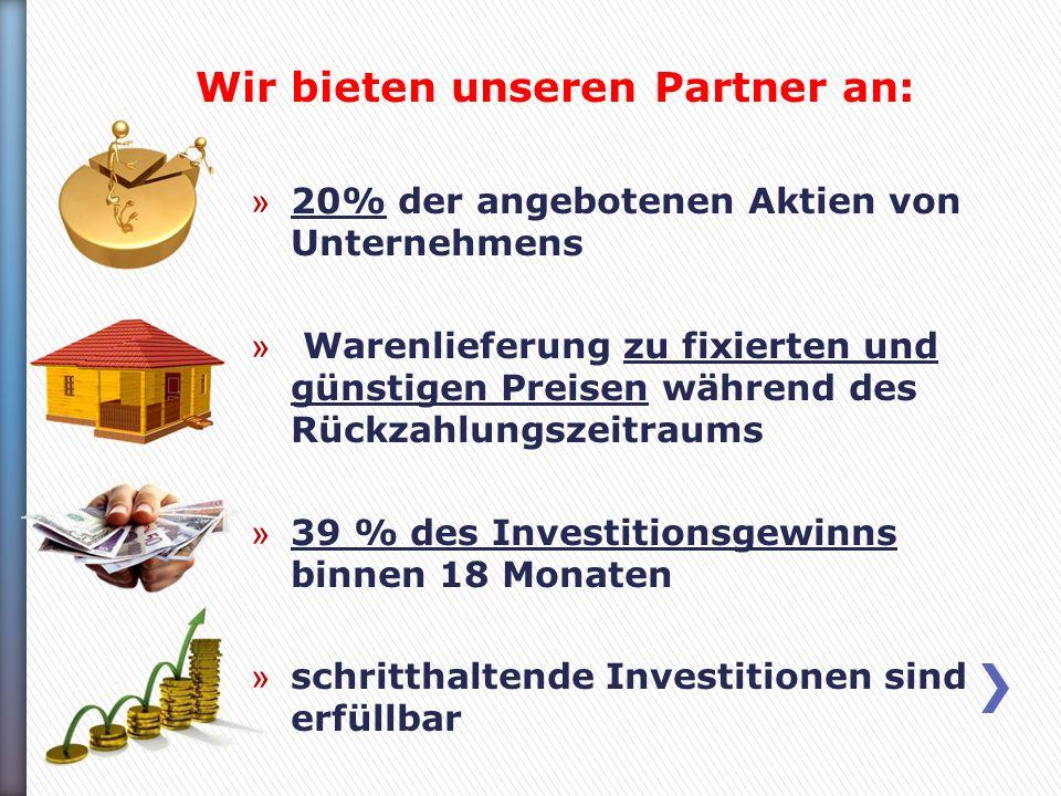 Wir bieten unseren Partner an: » 20% der angebotenen Aktien von Unternehmens » Warenlieferung zu fixierten und günstigen Preisen während des Rückzahlungszeitraums » 39 % des Investitionsgewinns binnen 18 Monaten » schritthaltende Investitionen sind erfüllbar