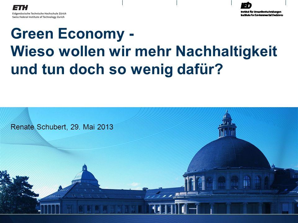 Green Economy - Wieso wollen wir mehr Nachhaltigkeit und tun doch so wenig dafür? Renate Schubert, 29. Mai 2013