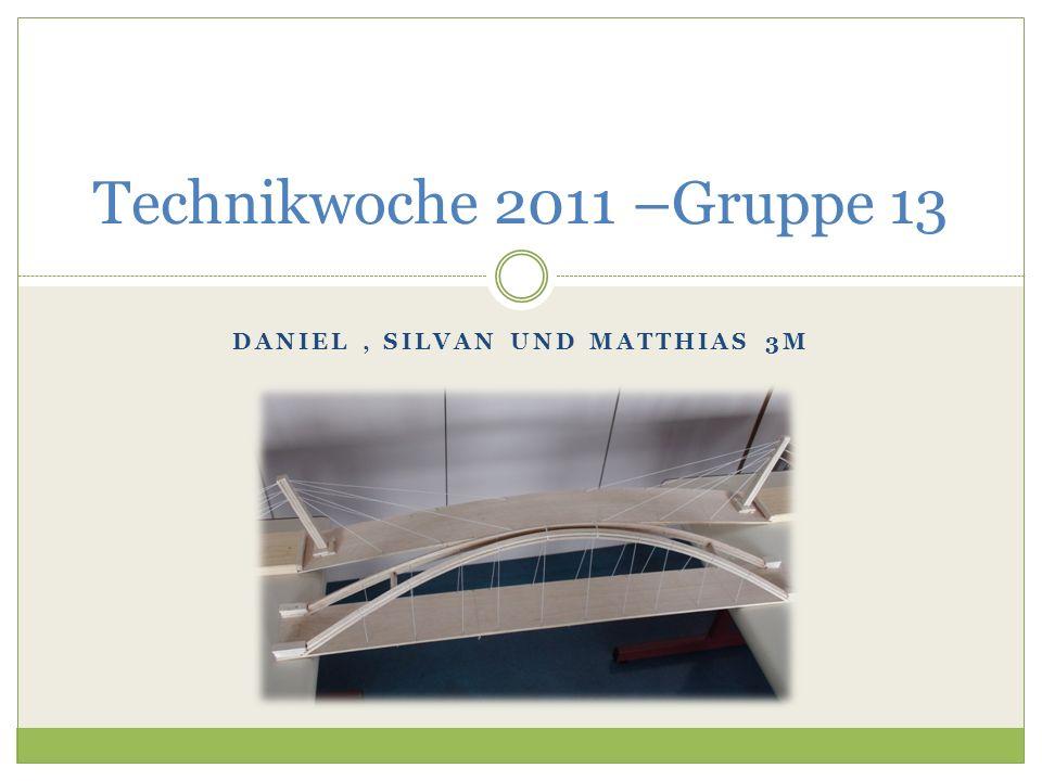 DANIEL, SILVAN UND MATTHIAS 3M Technikwoche 2011 –Gruppe 13