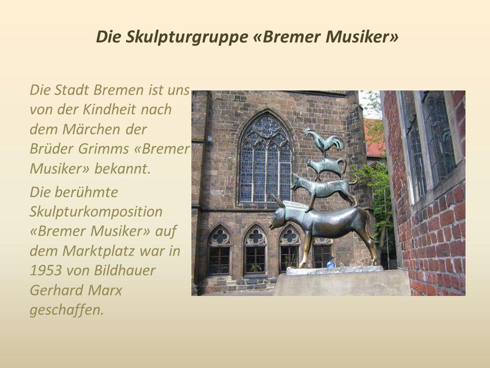 Die Skulpturgruppe «Bremer Musiker» Die Stadt Bremen ist uns von der Kindheit nach dem Märchen der Brüder Grimms «Bremer Musiker» bekannt.