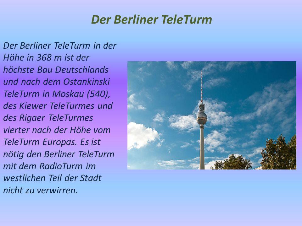 Der Berliner TeleTurm Der Berliner TeleTurm in der Höhe in 368 m ist der höchste Bau Deutschlands und nach dem Ostankinski TeleTurm in Moskau (540), des Kiewer TeleTurmes und des Rigaer TeleTurmes vierter nach der Höhe vom TeleTurm Europas.