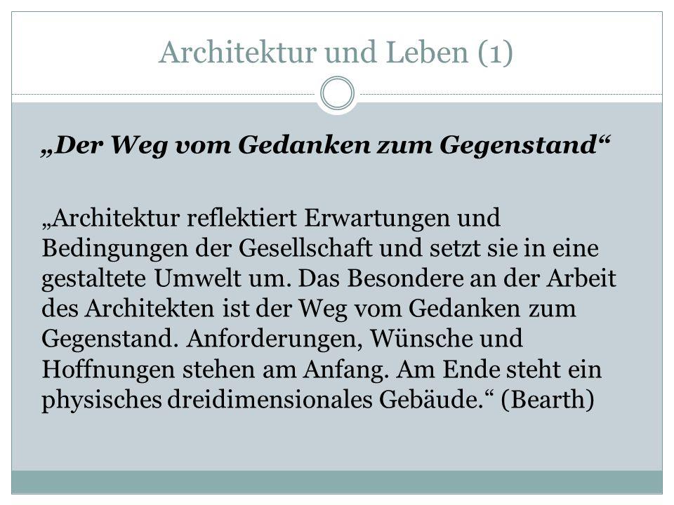 Architektur und Leben (1) Der Weg vom Gedanken zum Gegenstand Architektur reflektiert Erwartungen und Bedingungen der Gesellschaft und setzt sie in eine gestaltete Umwelt um.