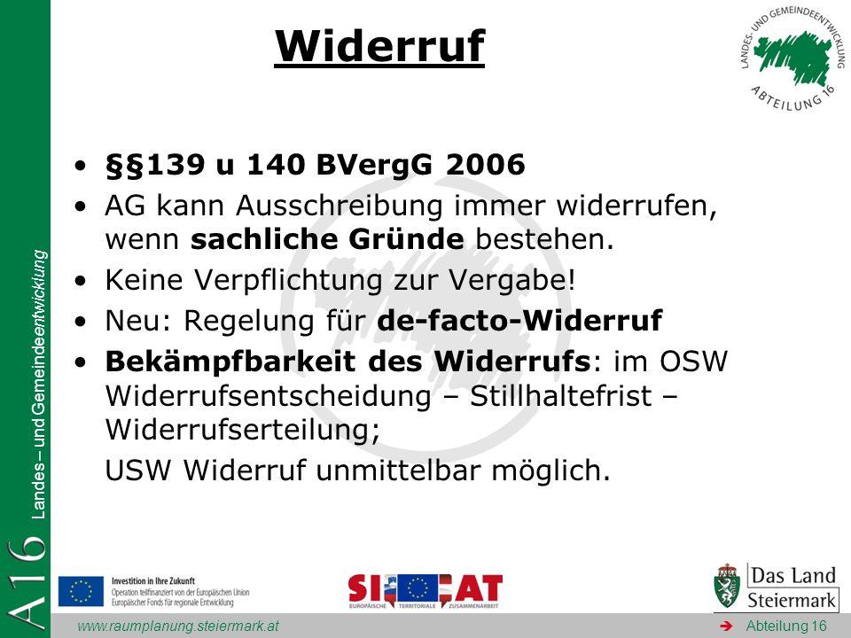 www.raumplanung.steiermark.at Landes – und Gemeindeentwicklung Abteilung 16 Widerruf §§139 u 140 BVergG 2006 AG kann Ausschreibung immer widerrufen, w
