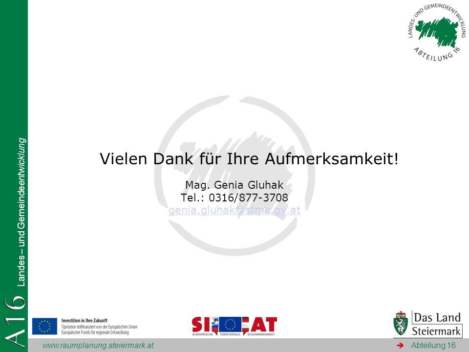www.raumplanung.steiermark.at Landes – und Gemeindeentwicklung Abteilung 16 Vielen Dank für Ihre Aufmerksamkeit! Mag. Genia Gluhak Tel.: 0316/877-3708