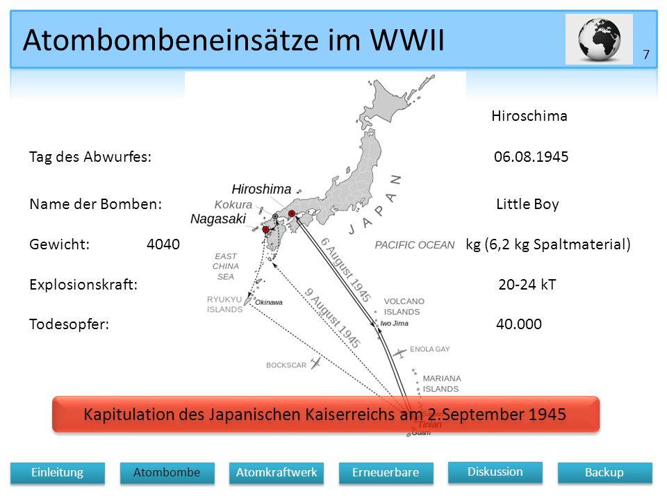 Atombombeneinsätze im WWII Nagasaki Hiroschima 7 Diskussion Atomkraftwerk Erneuerbare Backup Einleitung Atombombe Tag des Abwurfes: 09.08.1945 06.08.1945 Name der Bomben: Fat ManLittle Boy Gewicht: 4040 kg (64 kg Sprengmaterial) 4670 kg (6,2 kg Spaltmaterial) Explosionskraft: 12-18 kT 20-24 kT Todesopfer:90.00040.000 Kapitulation des Japanischen Kaiserreichs am 2.September 1945