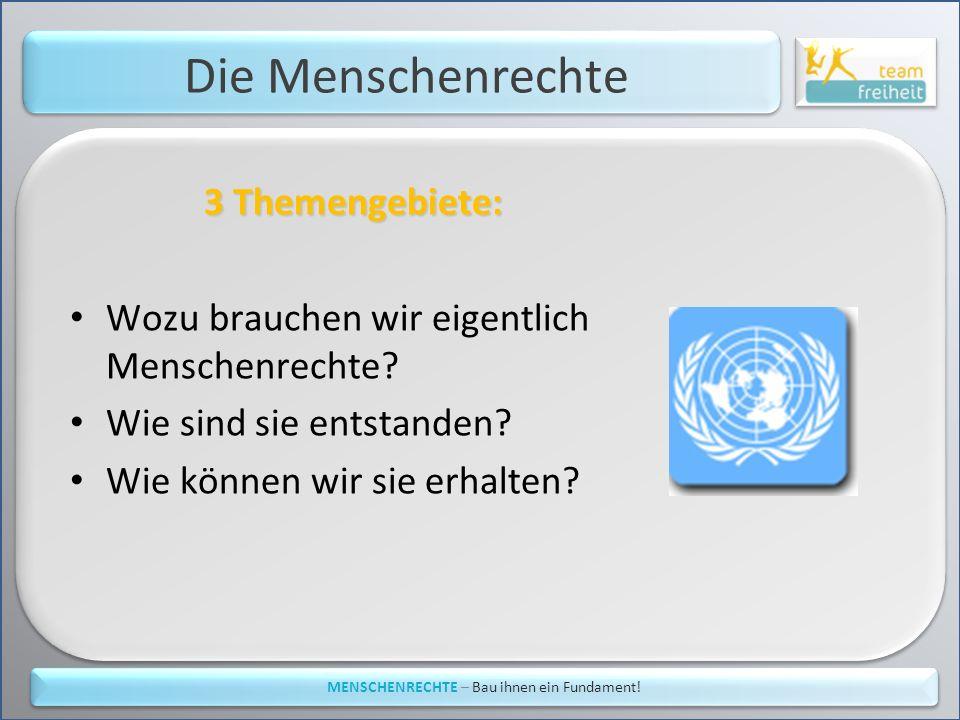 Die Menschenrechte 3 Themengebiete: Wozu brauchen wir eigentlich Menschenrechte? Wie sind sie entstanden? Wie können wir sie erhalten? MENSCHENRECHTE