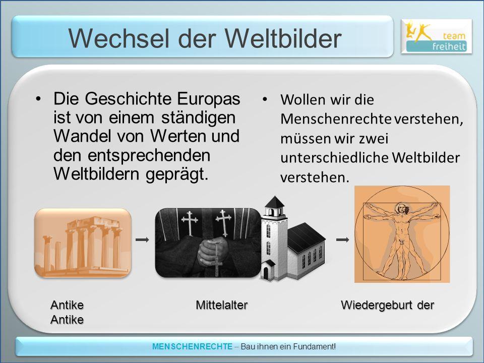 Wechsel der Weltbilder MENSCHENRECHTE – Bau ihnen ein Fundament! Die Geschichte Europas ist von einem ständigen Wandel von Werten und den entsprechend